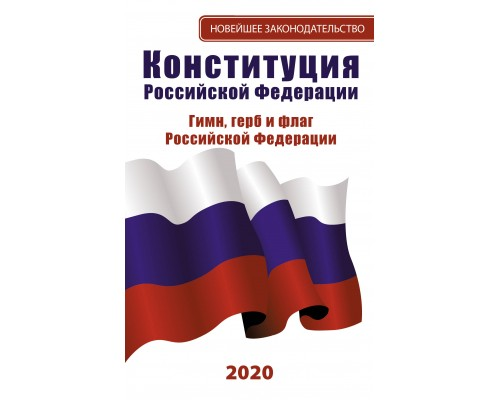 Новейшее законодательство.Конституция Российской Федерации 2020. Гимн, герб и флаг Российской Федерации